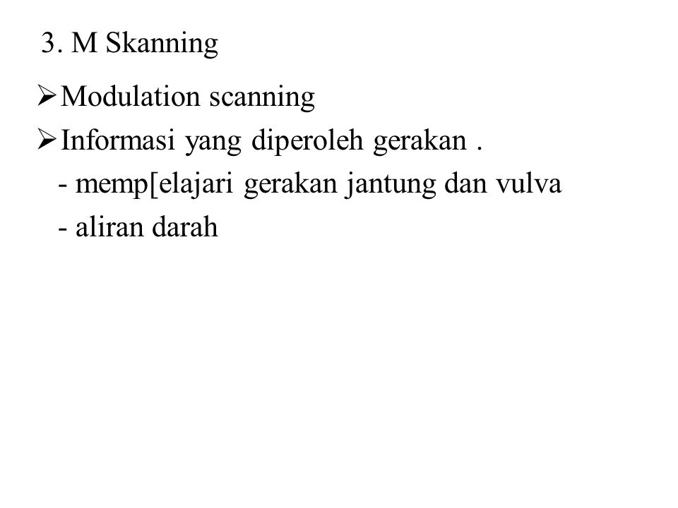 3. M Skanning Modulation scanning. Informasi yang diperoleh gerakan . - memp[elajari gerakan jantung dan vulva.